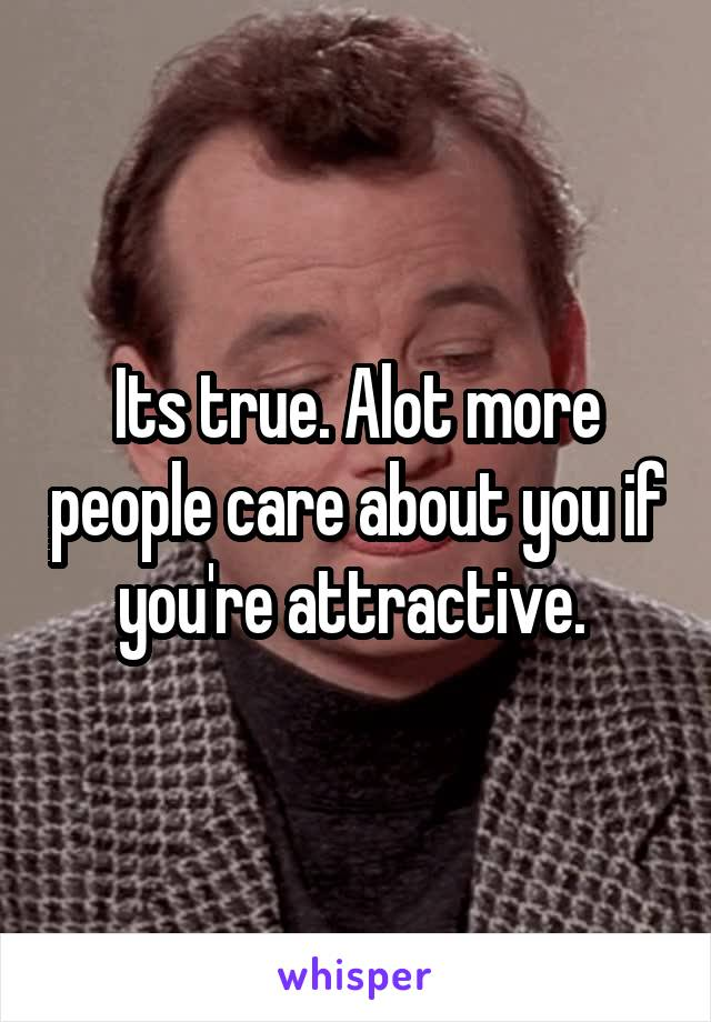 Its true. Alot more people care about you if you're attractive.