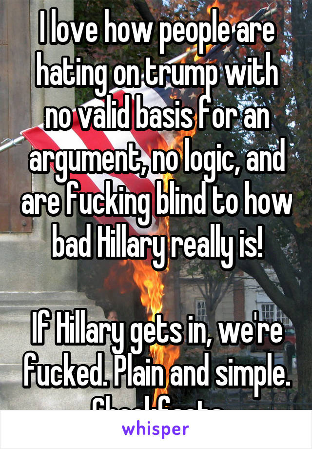 I love how people are hating on trump with no valid basis for an argument, no logic, and are fucking blind to how bad Hillary really is!  If Hillary gets in, we're fucked. Plain and simple. Checkfacts