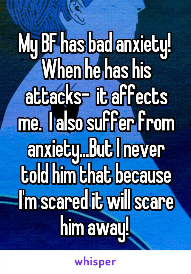 My BF has bad anxiety!  When he has his attacks-  it affects me.  I also suffer from anxiety...But I never told him that because I'm scared it will scare him away!