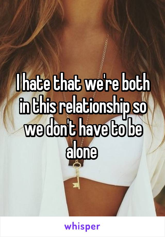I hate that we're both in this relationship so we don't have to be alone