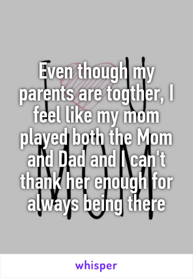 Even though my parents are togther, I feel like my mom played both the Mom and Dad and I can't thank her enough for always being there