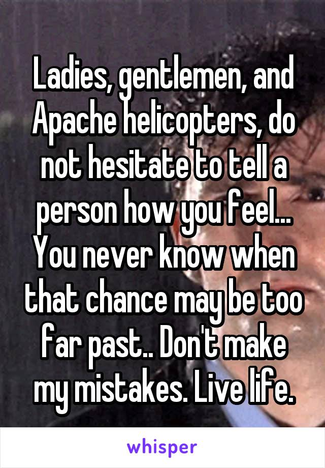 Ladies, gentlemen, and Apache helicopters, do not hesitate to tell a person how you feel... You never know when that chance may be too far past.. Don't make my mistakes. Live life.