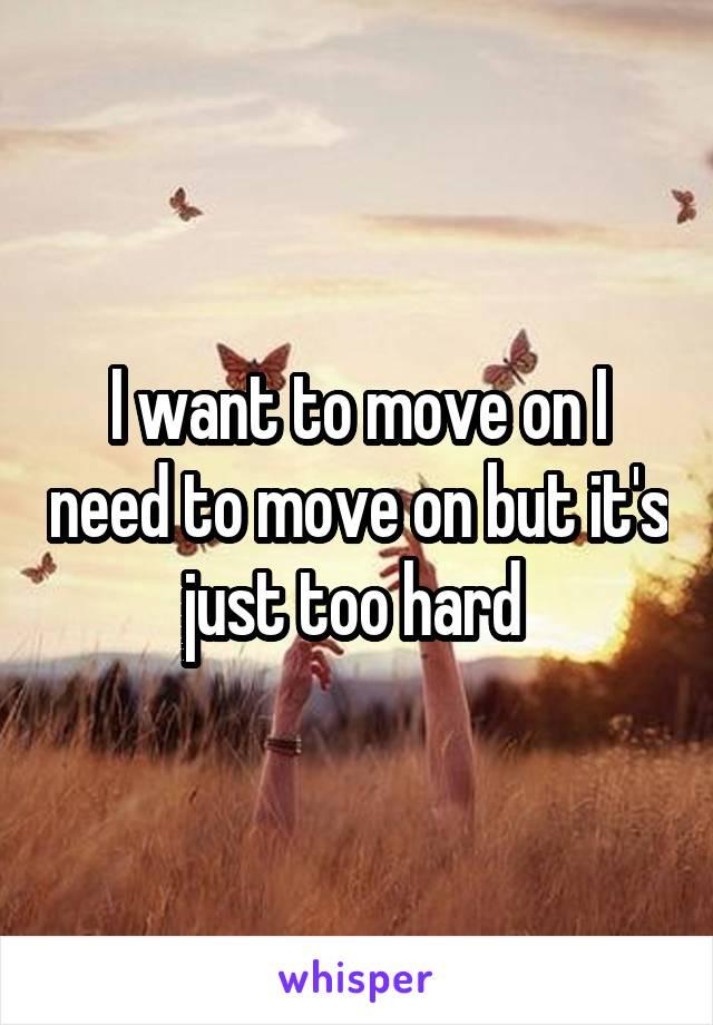 I want to move on I need to move on but it's just too hard