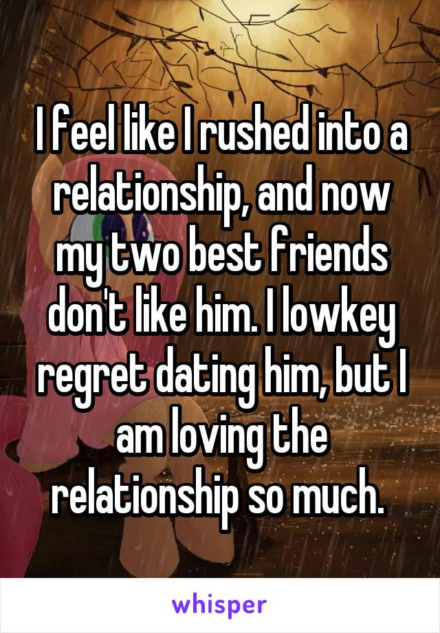 I feel like I rushed into a relationship, and now my two best friends don't like him. I lowkey regret dating him, but I am loving the relationship so much.