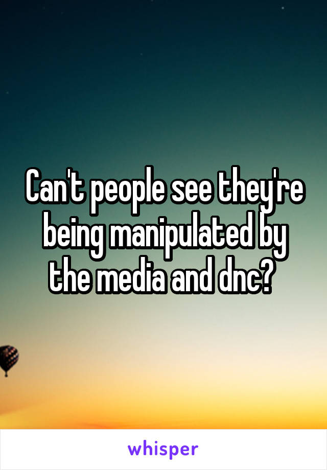 Can't people see they're being manipulated by the media and dnc?