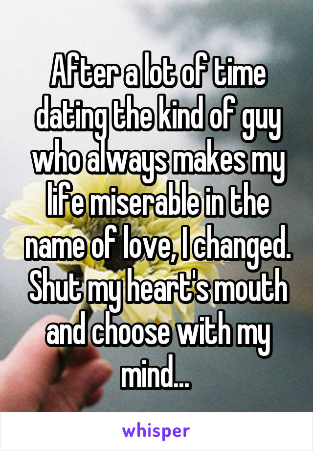 After a lot of time dating the kind of guy who always makes my life miserable in the name of love, I changed. Shut my heart's mouth and choose with my mind...