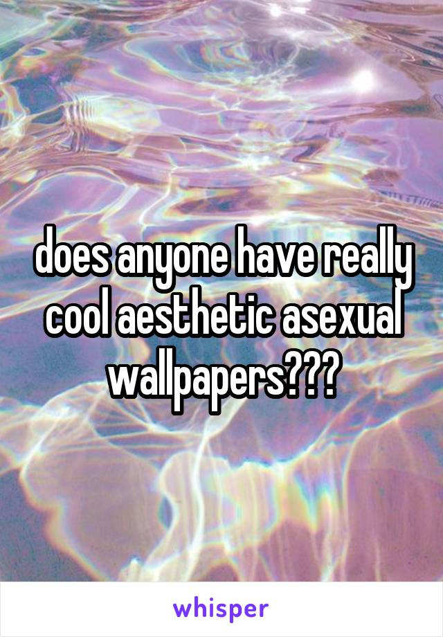 does anyone have really cool aesthetic asexual wallpapers???