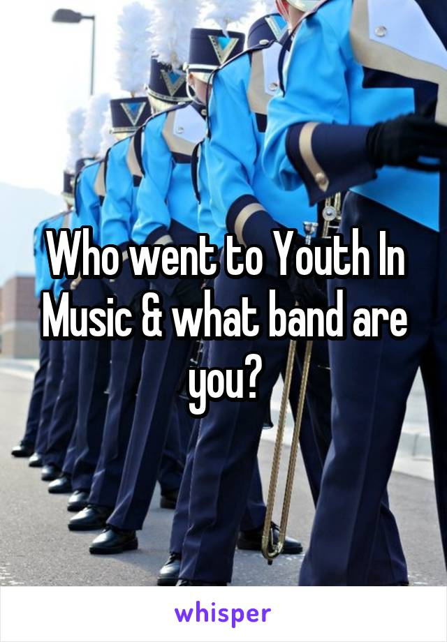 Who went to Youth In Music & what band are you?