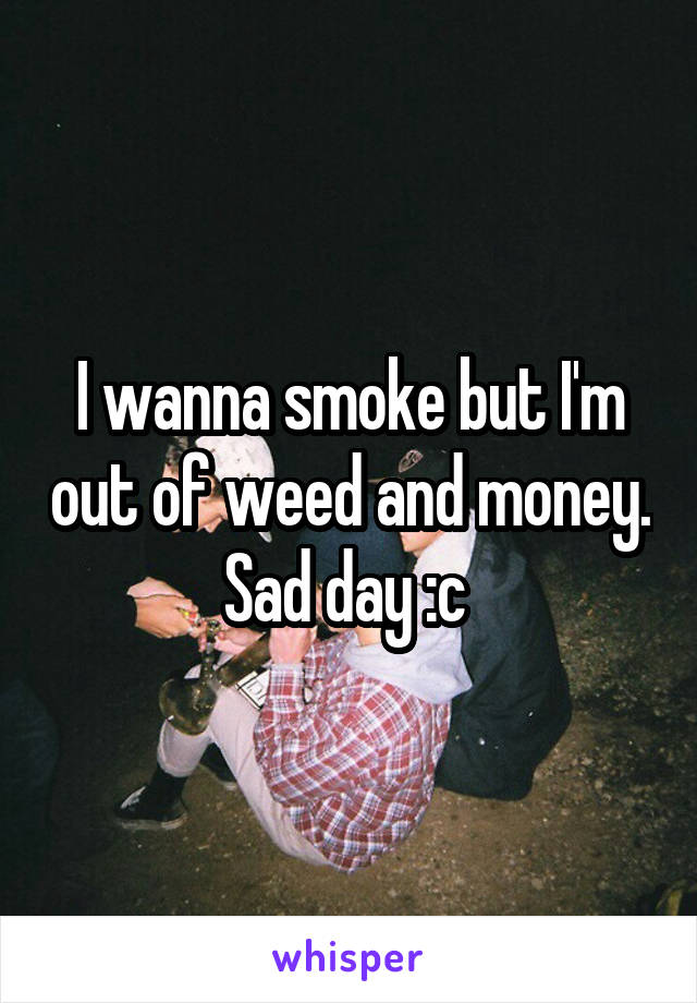 I wanna smoke but I'm out of weed and money. Sad day :c