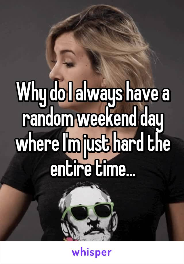 Why do I always have a random weekend day where I'm just hard the entire time...