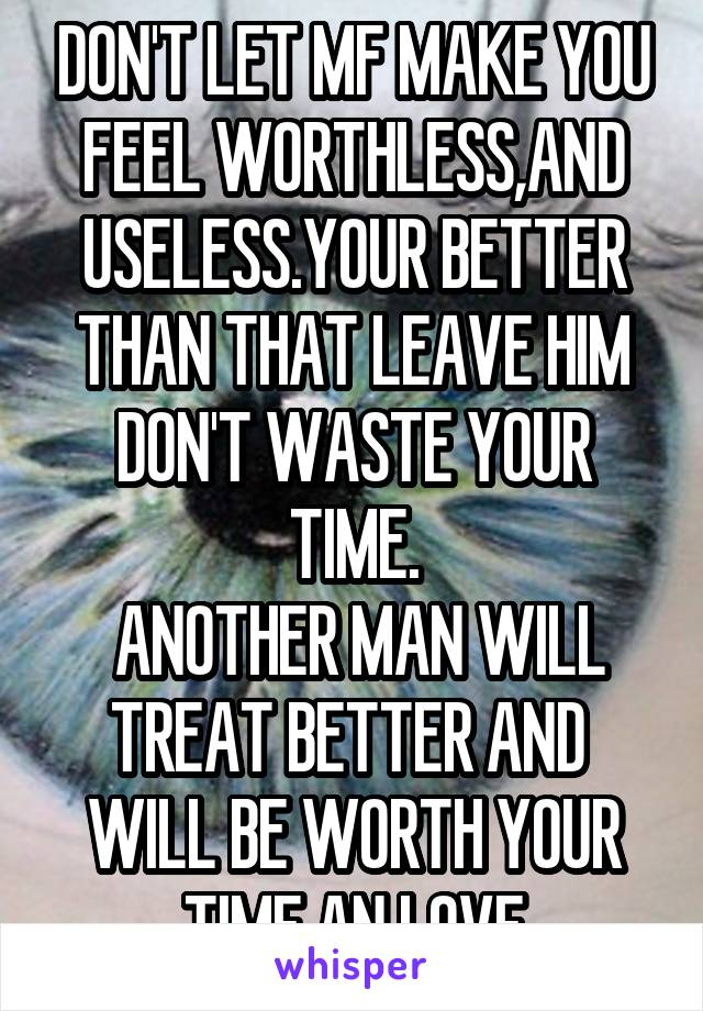 DON'T LET MF MAKE YOU FEEL WORTHLESS,AND USELESS.YOUR BETTER THAN THAT LEAVE HIM DON'T WASTE YOUR TIME.  ANOTHER MAN WILL TREAT BETTER AND  WILL BE WORTH YOUR TIME AN LOVE