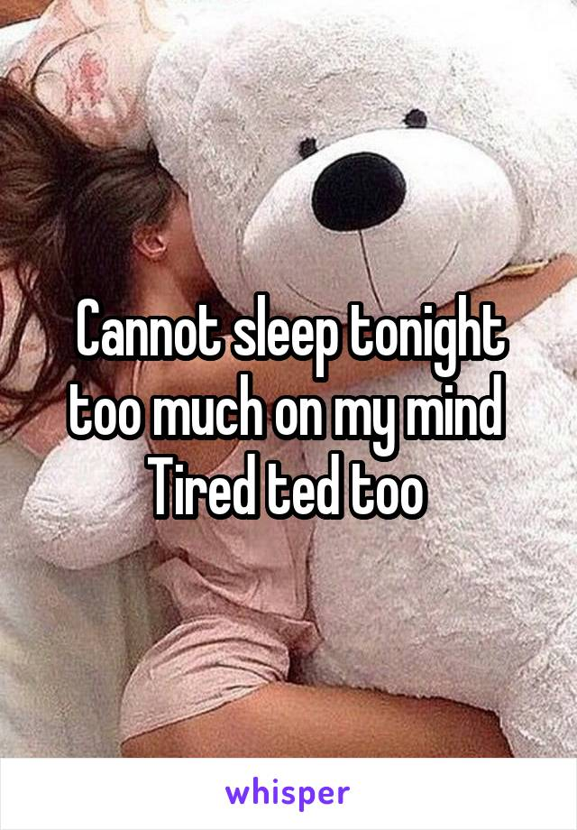 Cannot sleep tonight too much on my mind  Tired ted too