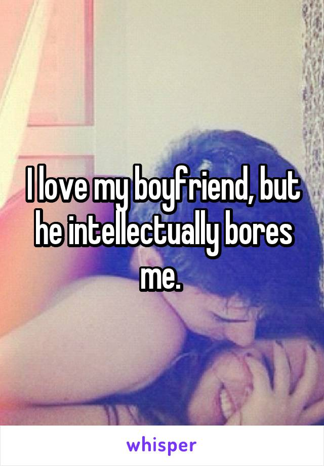 I love my boyfriend, but he intellectually bores me.