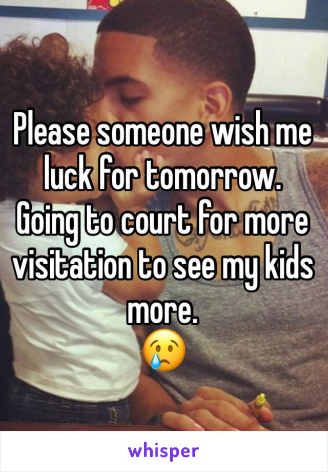 Please someone wish me luck for tomorrow.  Going to court for more visitation to see my kids more.  😢