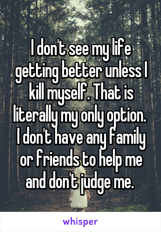 I don't see my life getting better unless I kill myself. That is literally my only option.  I don't have any family or friends to help me and don't judge me.