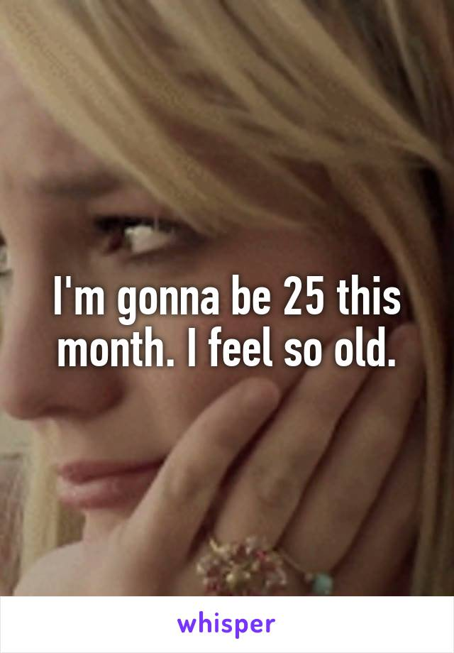 I'm gonna be 25 this month. I feel so old.