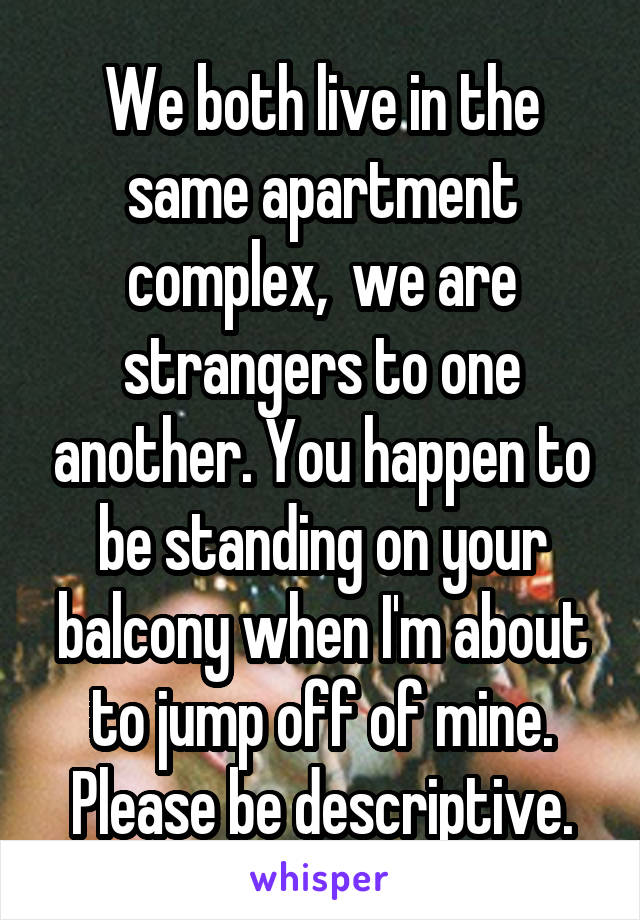 We both live in the same apartment complex,  we are strangers to one another. You happen to be standing on your balcony when I'm about to jump off of mine. Please be descriptive.