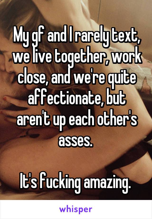 My gf and I rarely text, we live together, work close, and we're quite affectionate, but aren't up each other's asses.   It's fucking amazing.