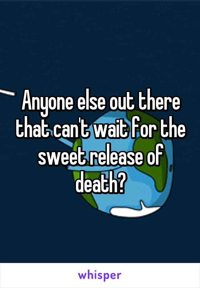 Anyone else out there that can't wait for the sweet release of death?