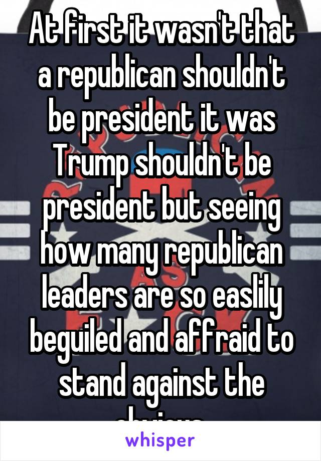 At first it wasn't that a republican shouldn't be president it was Trump shouldn't be president but seeing how many republican leaders are so easlily beguiled and affraid to stand against the obvious