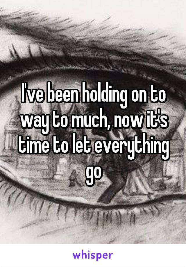 I've been holding on to way to much, now it's time to let everything go