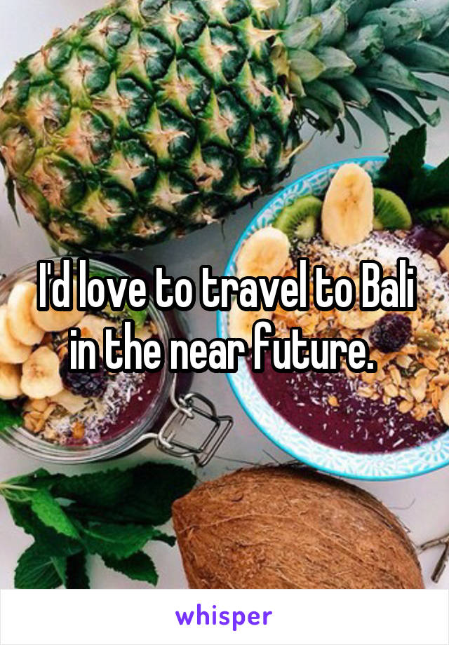 I'd love to travel to Bali in the near future.