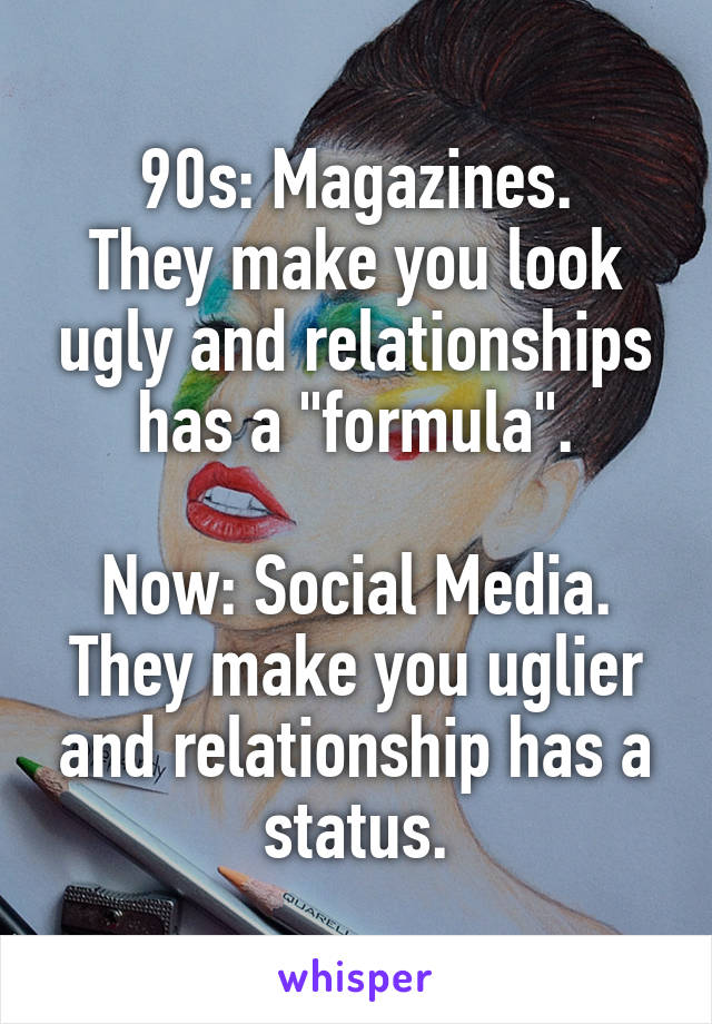 """90s: Magazines. They make you look ugly and relationships has a """"formula"""".  Now: Social Media. They make you uglier and relationship has a status."""