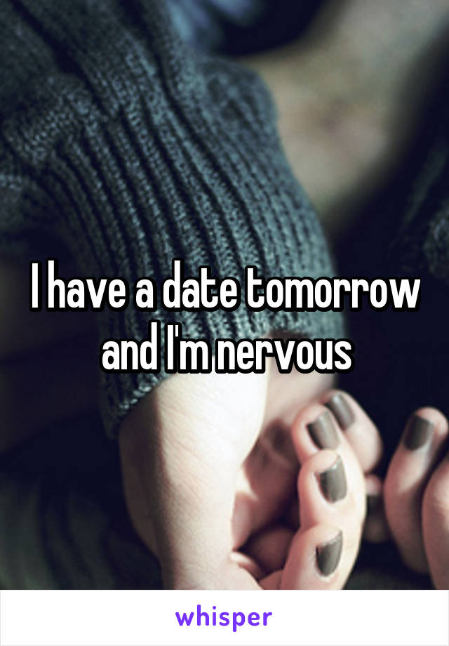 I have a date tomorrow and I'm nervous