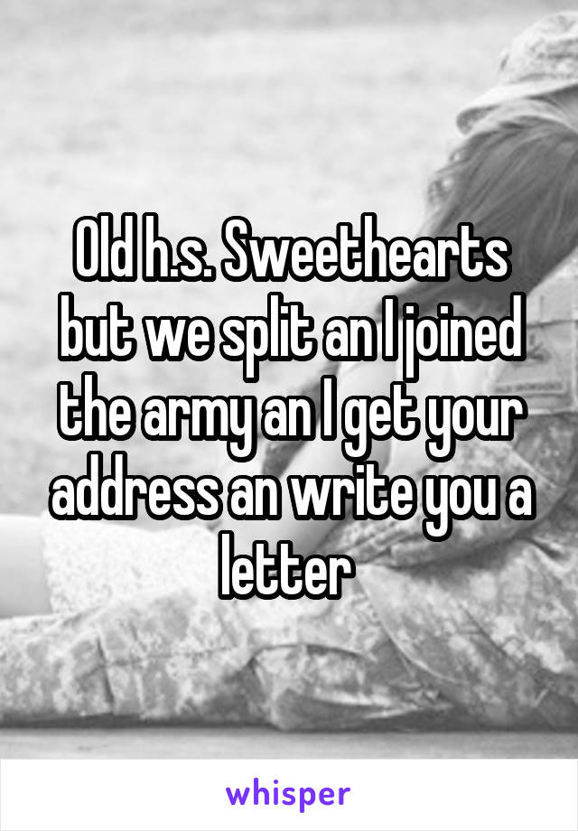 Old h.s. Sweethearts but we split an I joined the army an I get your address an write you a letter