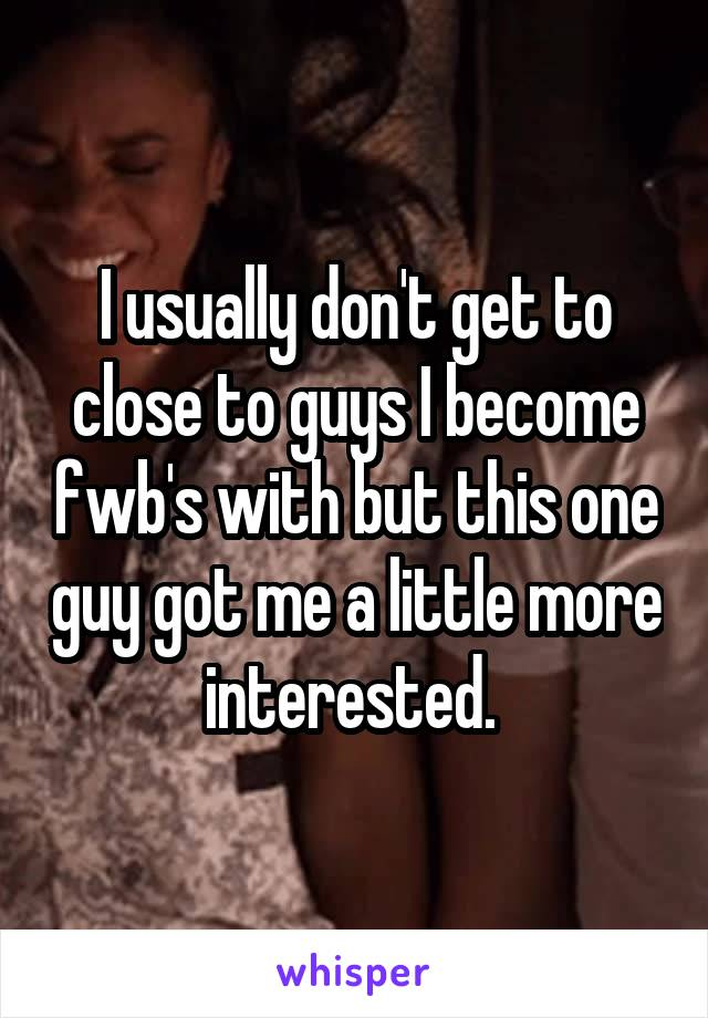 I usually don't get to close to guys I become fwb's with but this one guy got me a little more interested.