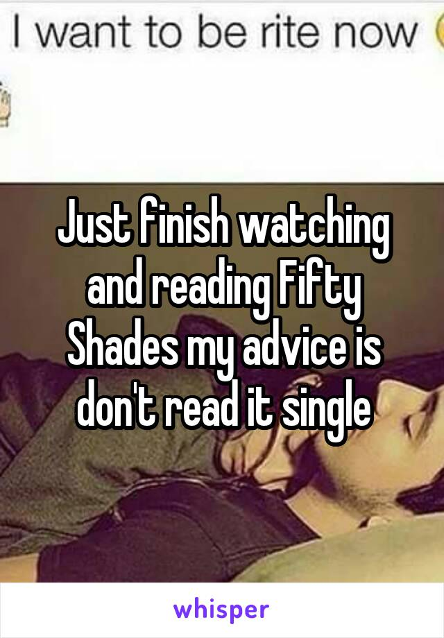 Just finish watching and reading Fifty Shades my advice is don't read it single