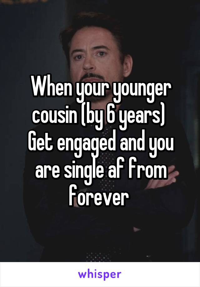 When your younger cousin (by 6 years)  Get engaged and you are single af from forever