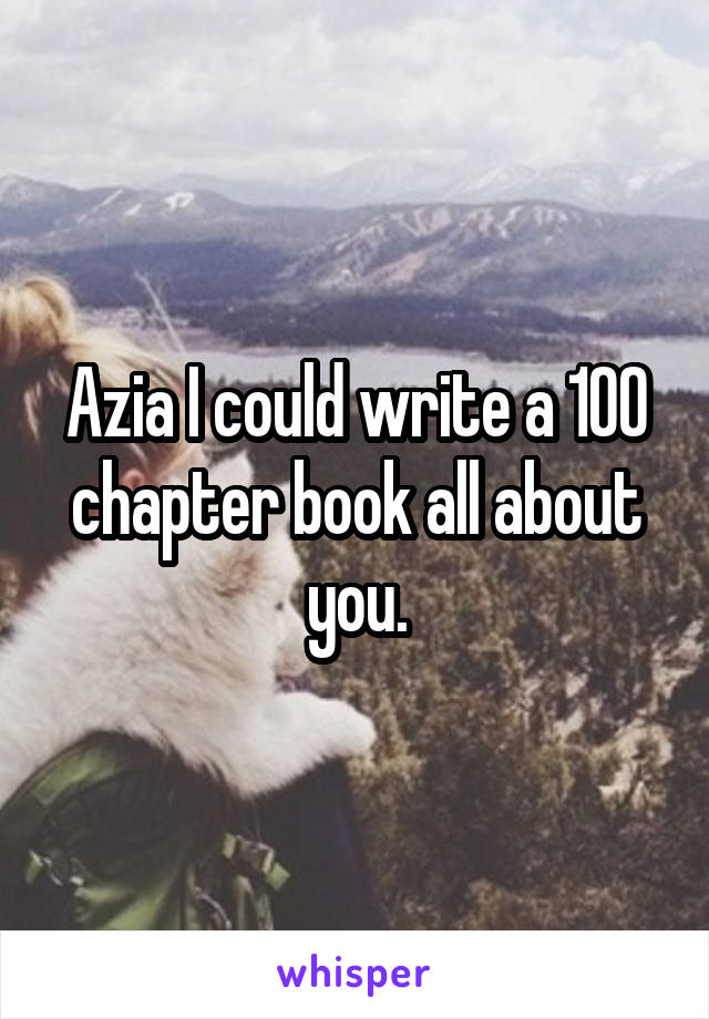 Azia I could write a 100 chapter book all about you.