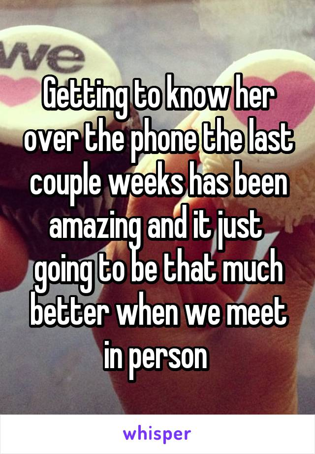 Getting to know her over the phone the last couple weeks has been amazing and it just  going to be that much better when we meet in person