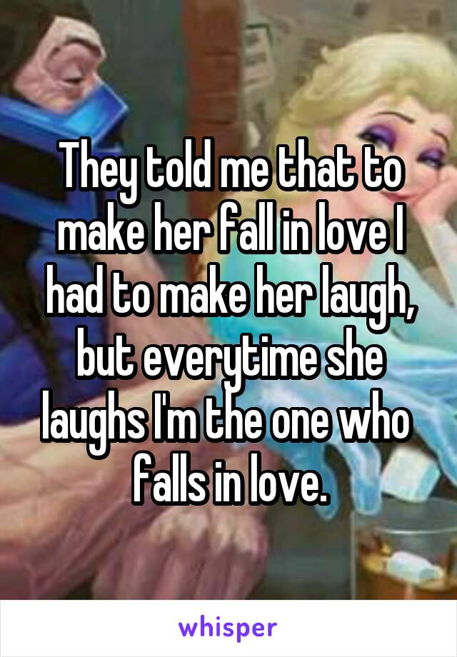 They told me that to make her fall in love I had to make her laugh, but everytime she laughs I'm the one who  falls in love.