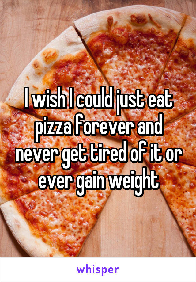 I wish I could just eat pizza forever and never get tired of it or ever gain weight