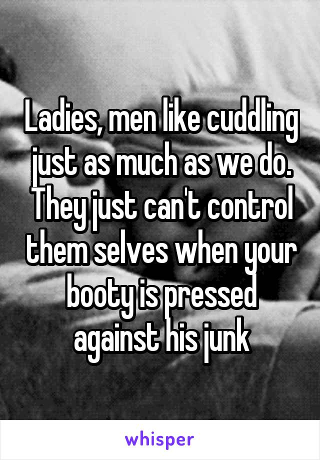 Ladies, men like cuddling just as much as we do. They just can't control them selves when your booty is pressed against his junk