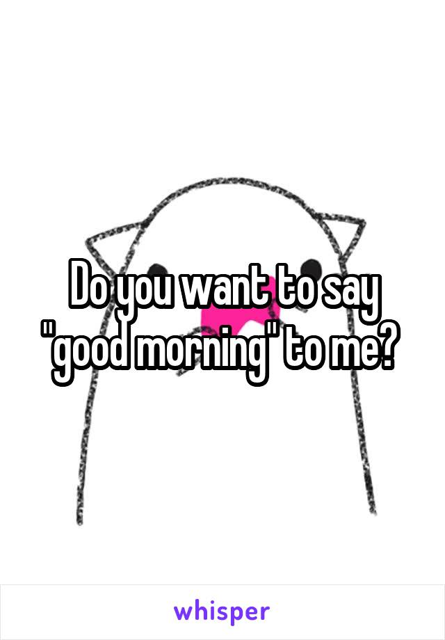 """Do you want to say """"good morning"""" to me?"""