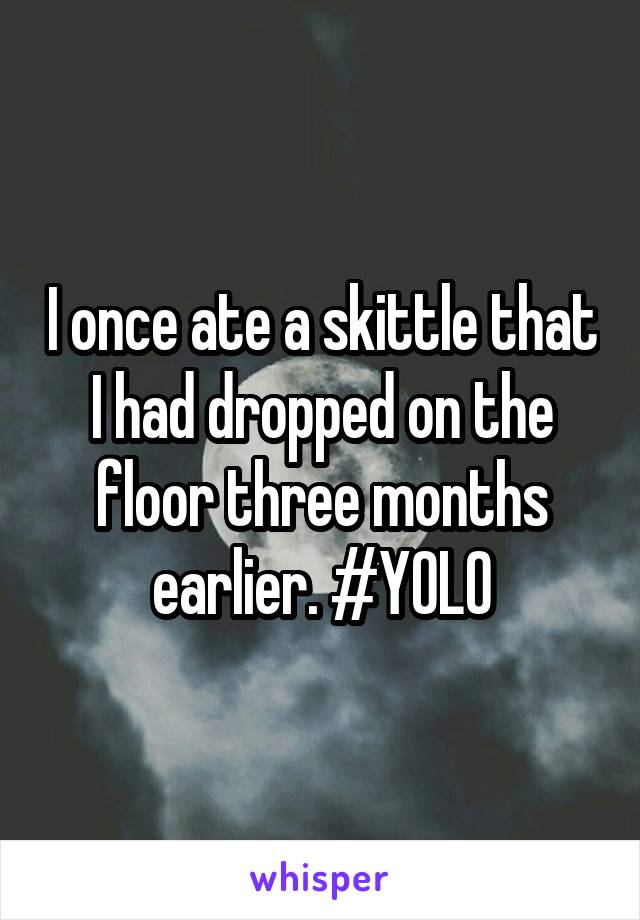 I once ate a skittle that I had dropped on the floor three months earlier. #YOLO