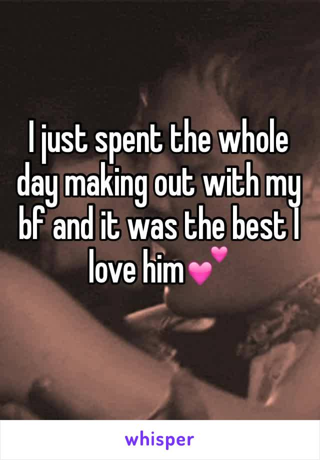 I just spent the whole day making out with my bf and it was the best I love him💕