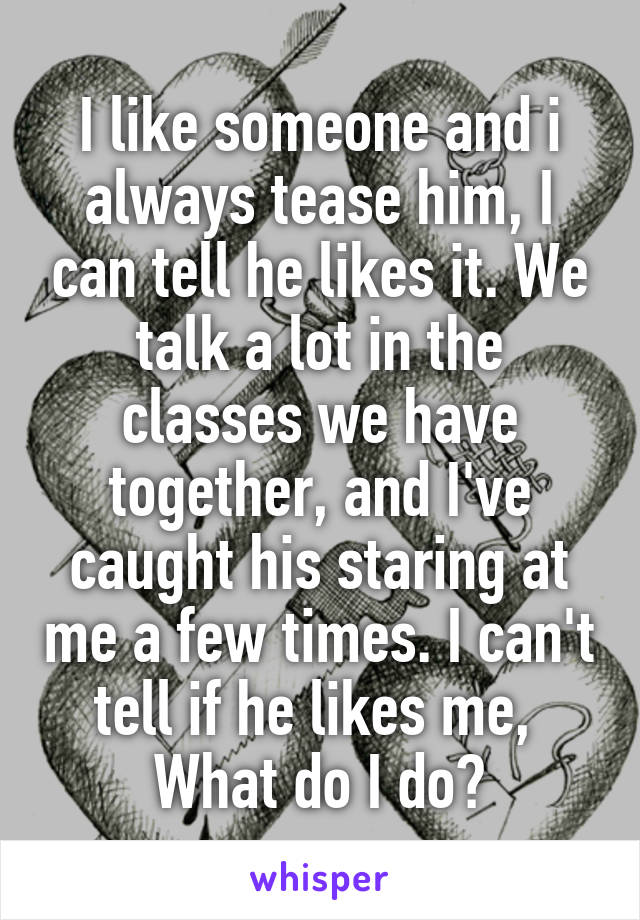 I like someone and i always tease him, I can tell he likes it. We talk a lot in the classes we have together, and I've caught his staring at me a few times. I can't tell if he likes me,  What do I do?