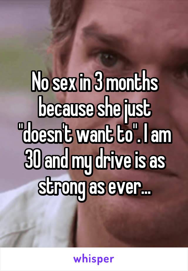"No sex in 3 months because she just ""doesn't want to"". I am 30 and my drive is as strong as ever..."
