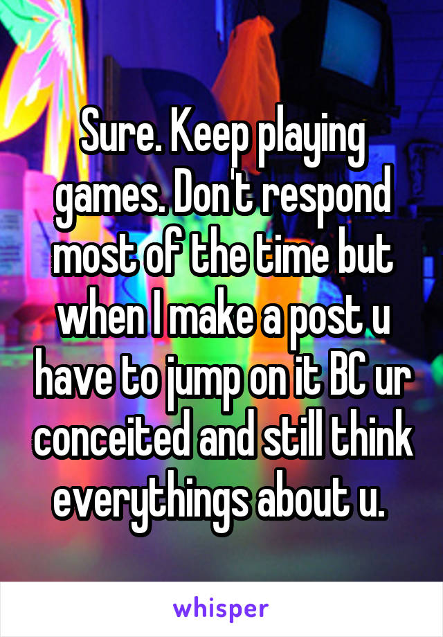 Sure. Keep playing games. Don't respond most of the time but when I make a post u have to jump on it BC ur conceited and still think everythings about u.