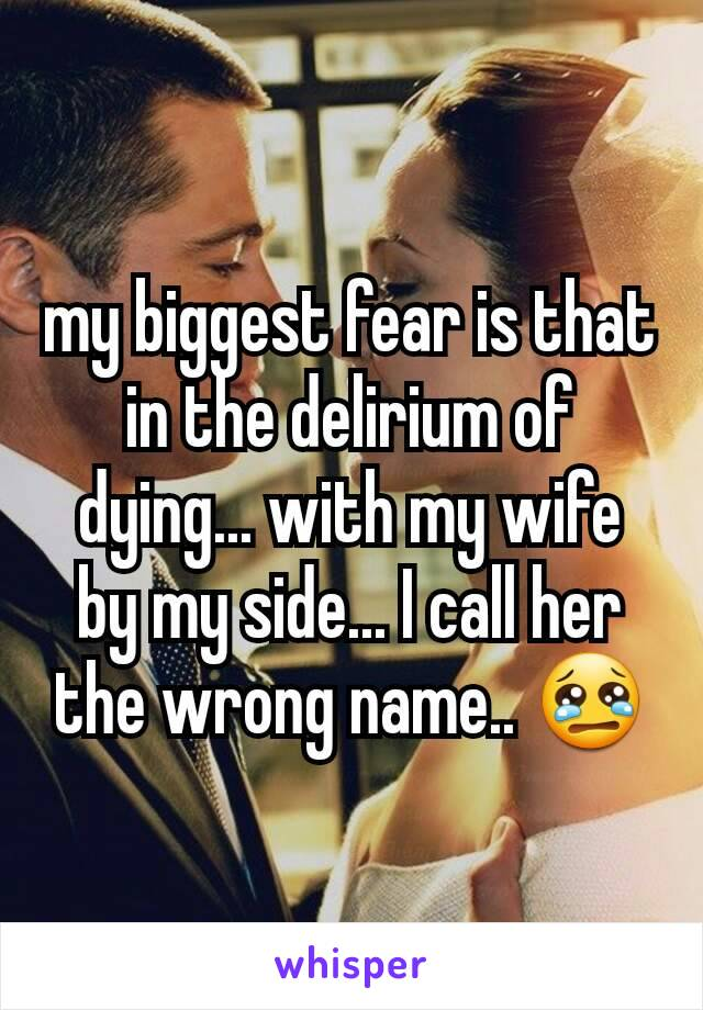 my biggest fear is that in the delirium of dying... with my wife by my side... I call her the wrong name.. 😢