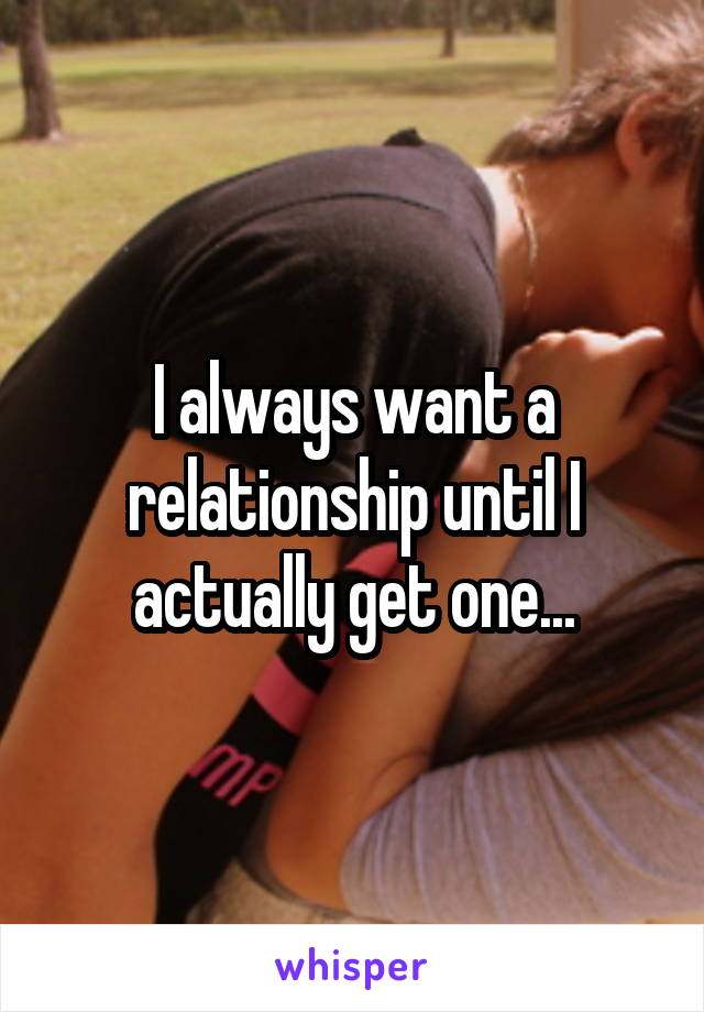 I always want a relationship until I actually get one...