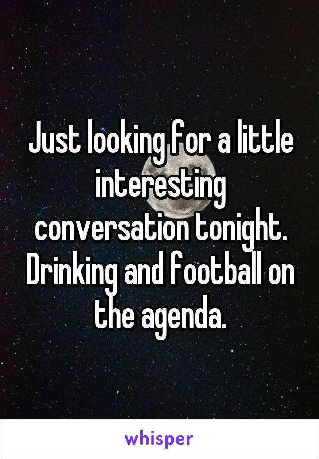 Just looking for a little interesting conversation tonight. Drinking and football on the agenda.