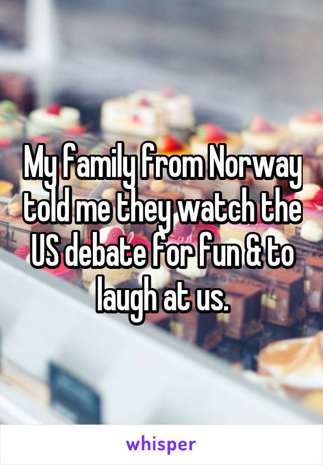 My family from Norway told me they watch the US debate for fun & to laugh at us.