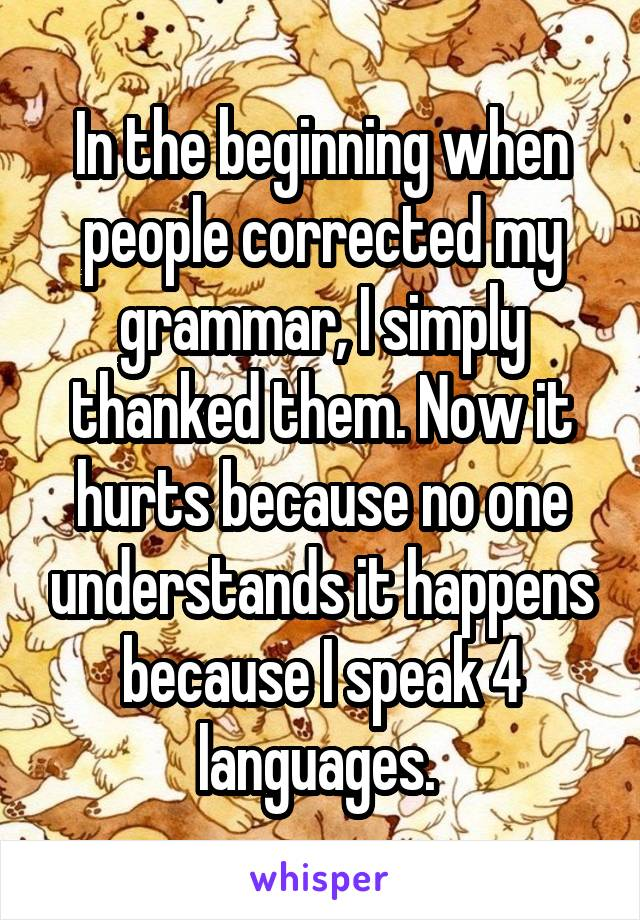 In the beginning when people corrected my grammar, I simply thanked them. Now it hurts because no one understands it happens because I speak 4 languages.