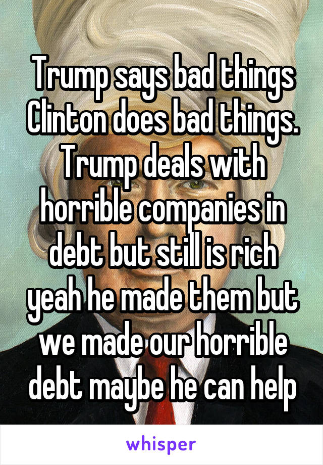 Trump says bad things Clinton does bad things. Trump deals with horrible companies in debt but still is rich yeah he made them but we made our horrible debt maybe he can help