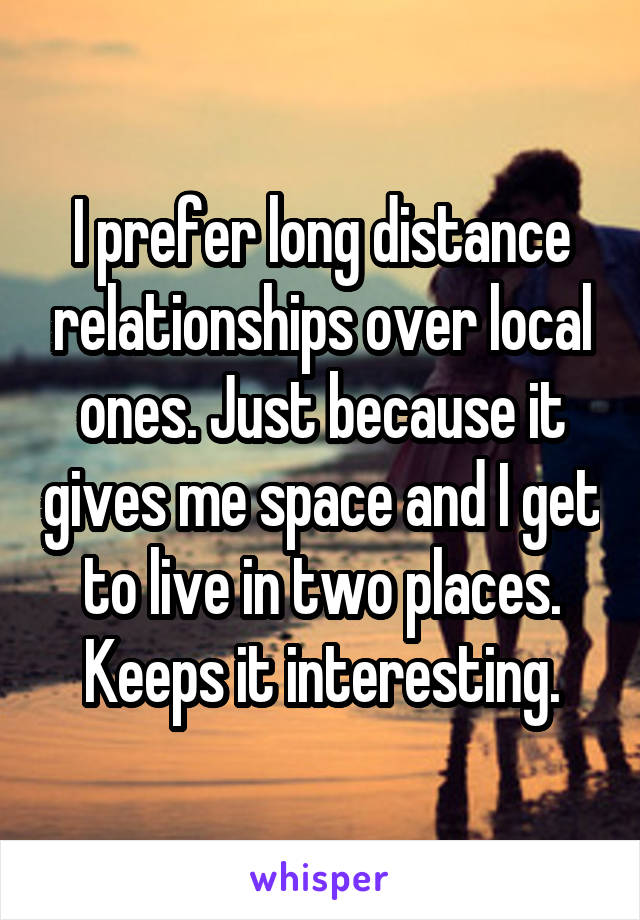 I prefer long distance relationships over local ones. Just because it gives me space and I get to live in two places. Keeps it interesting.